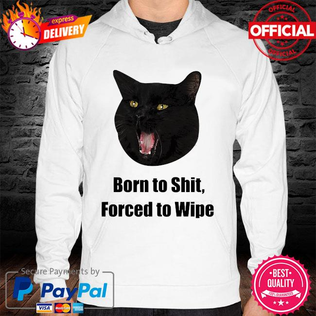 Black Cat Born to shit forced to wipe killer than bitchin' hoodie