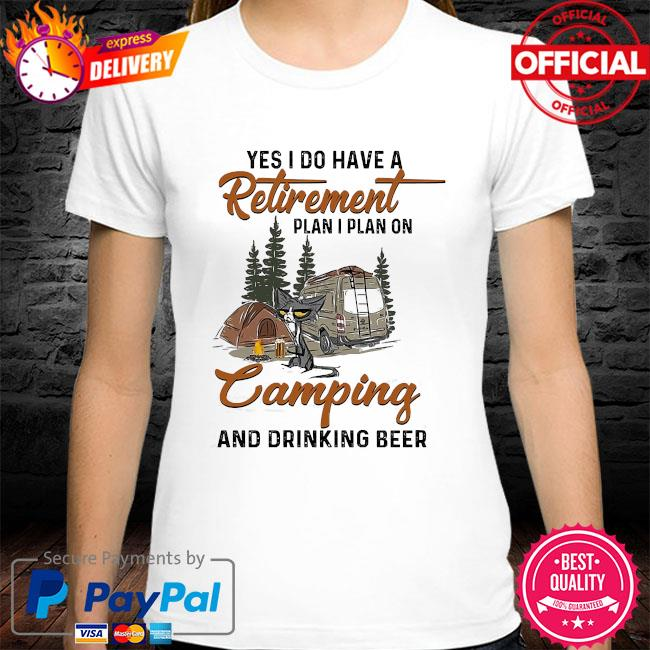 Cat yes I do have a retirement plan I plan on camping and drinking beer shirt