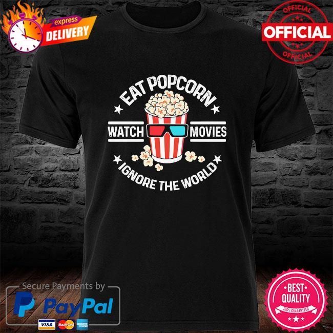 Eat popcorn watch movies ignore the world shirt