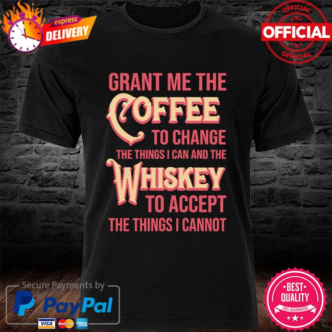 Grant me the coffee to change the things I can and the whiskey to accept the things I cannot shirt