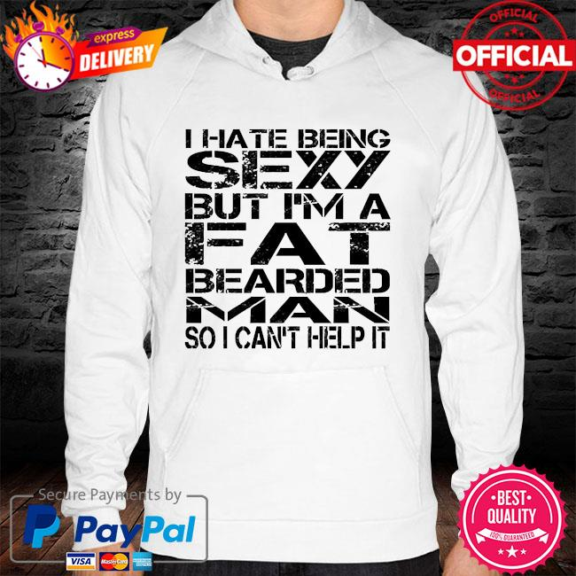 I hate being sexy but I'm a fat bearded man so I can't help it hoodie