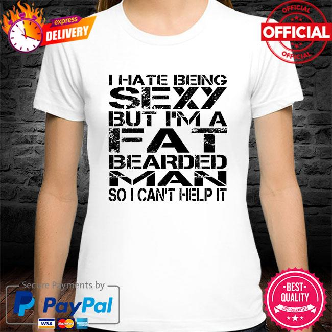 I hate being sexy but I'm a fat bearded man so I can't help it shirt