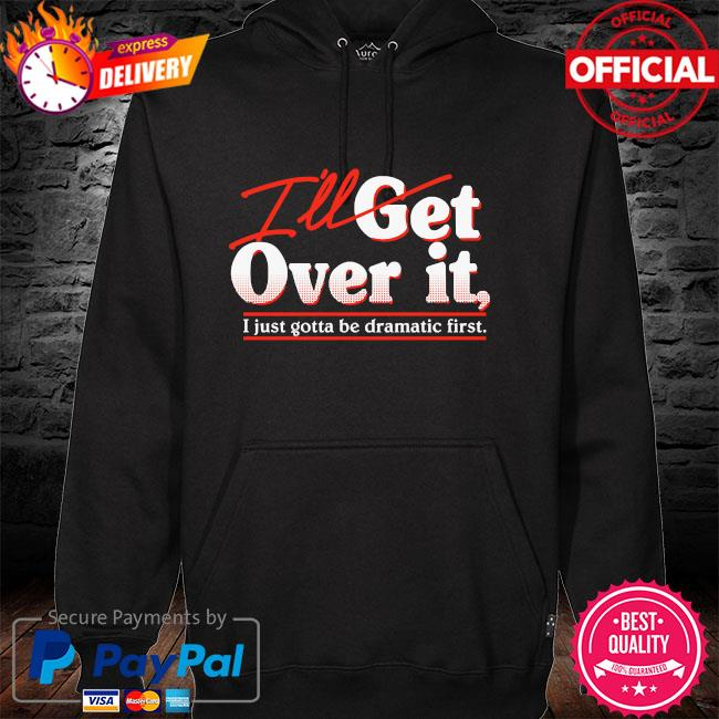 I'll get over it I just gotta be dramatic first hoodie