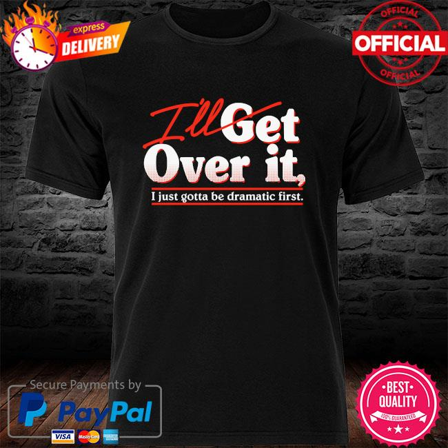 I'll get over it I just gotta be dramatic first shirt