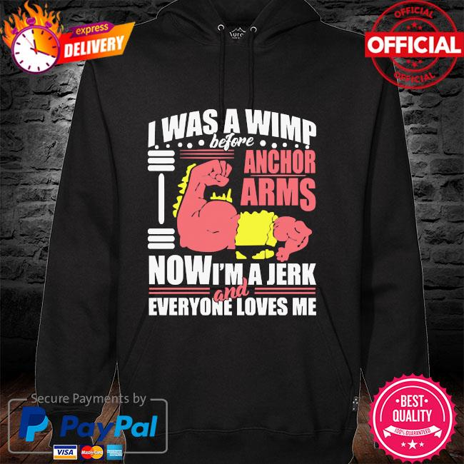 I was a wimp before anchor arms now I'm a jerk and everyone loves me hoodie