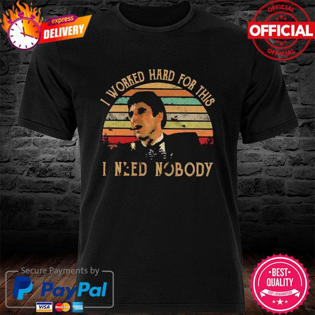 I worked hard for this I need nobody vintage shirt