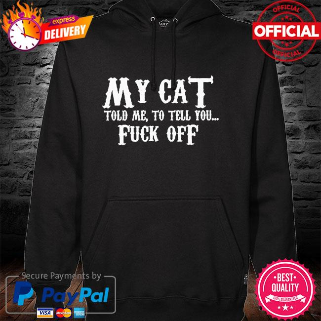 My Cat told me to tell you fuck off hoodie