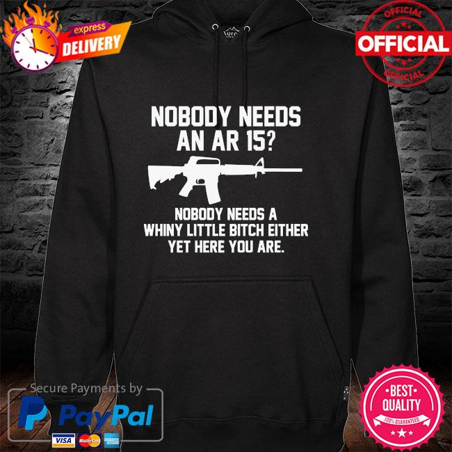 Nobody needs an ar 15 nobody needs a whiny little bitch either yet here you are hoodie