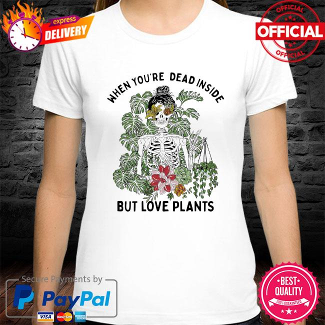 Skeleton when you're dead inside but love plants shirt