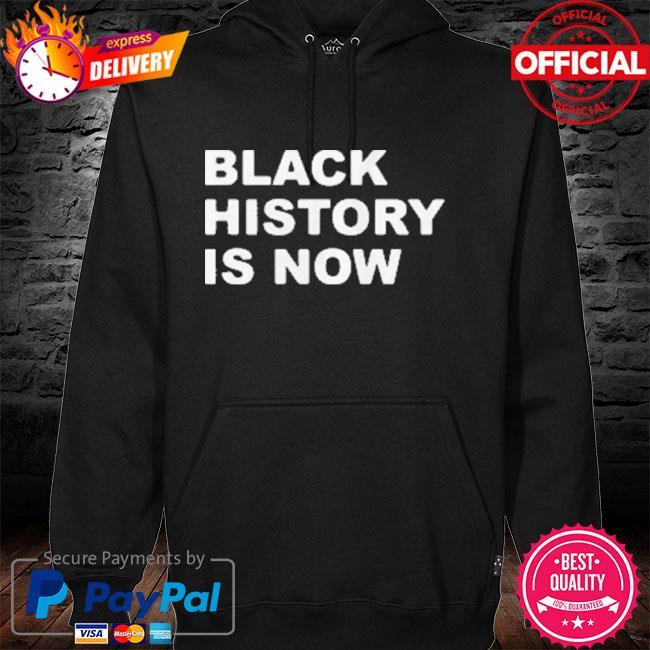 Black History Is Now 2021 Shirt hoodie