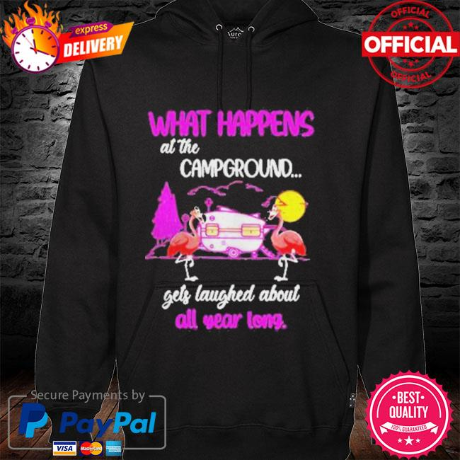 Camping Flamingos What Happened At The Campground Gets Laughed Shirt hoodie