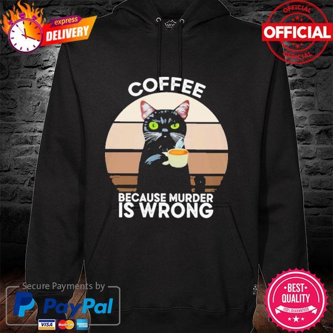 Cat Coffee Because Murder Is Wrong 2021 Shirt hoodie