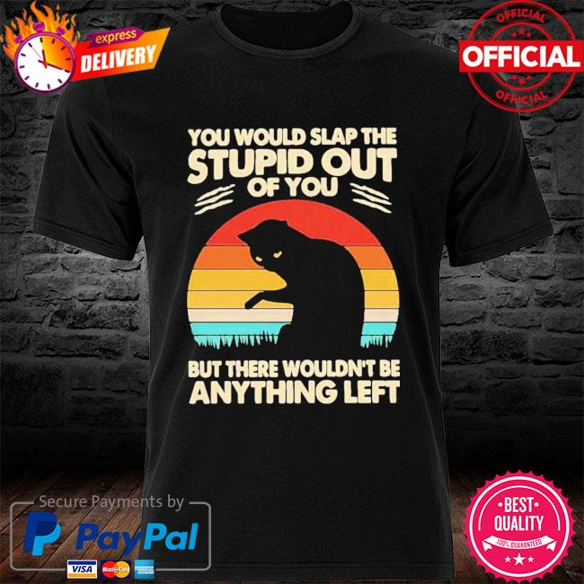 Cat You Would Slap The Stupid Out Of You But There Wouldn't Be Anything Left Vintage 2021 Shirt