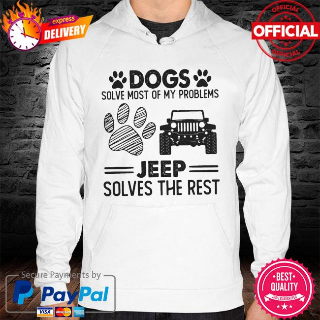 Dogs solve most of my problems Jeep solves the rest hoodie