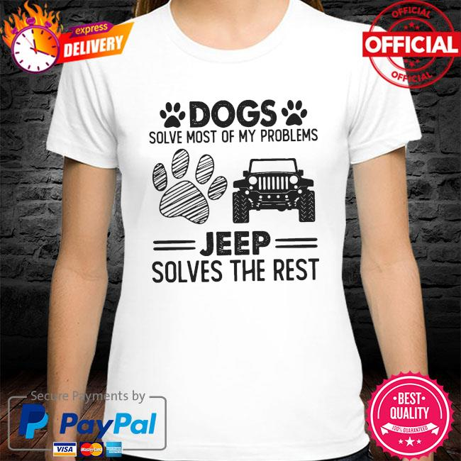 Dogs solve most of my problems Jeep solves the rest shirt