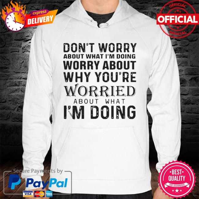 Don't Worry About What I'm Doing Worry About Why You're Worried About What I'm Doing 2021 Shirt hoodie