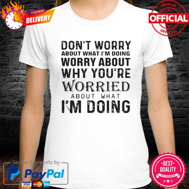 Don't Worry About What I'm Doing Worry About Why You're Worried About What I'm Doing 2021 Shirt