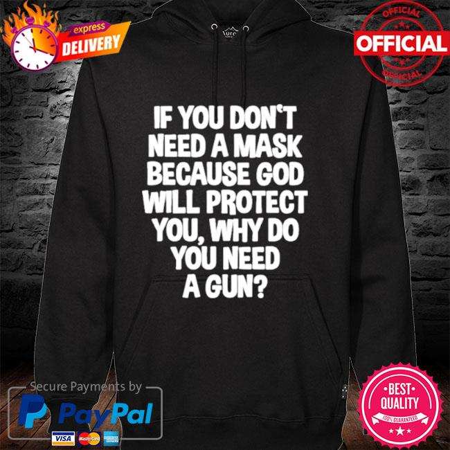 Don't Need A Mask Because God Protect You But Why Need A Gun 2021 hoodie