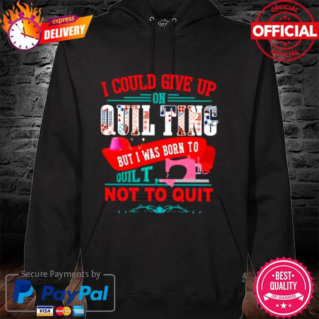 I could give up on quilting but I was born to quilt not to quit 2021 hoodie