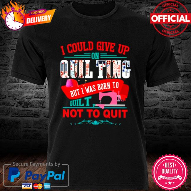 I could give up on quilting but I was born to quilt not to quit 2021 shirt