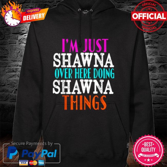 I'm Just Shawna Over Here Doing Shawna Things 2021 Shirt hoodie