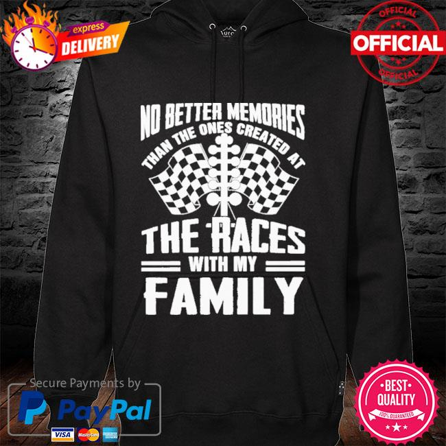 No Better Memories Than The Ones Created At The Races With My Family 2021 Shirt hoodie