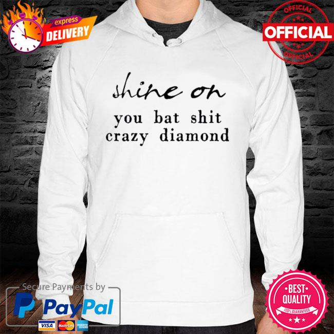 Shine On You Bat Shit Crazy Diamond 2021 Shirt hoodie