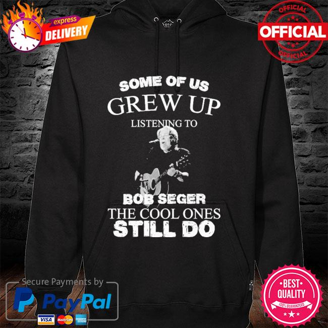 Some of us grew up listening to Bob Seger the cool ones still do hoodie