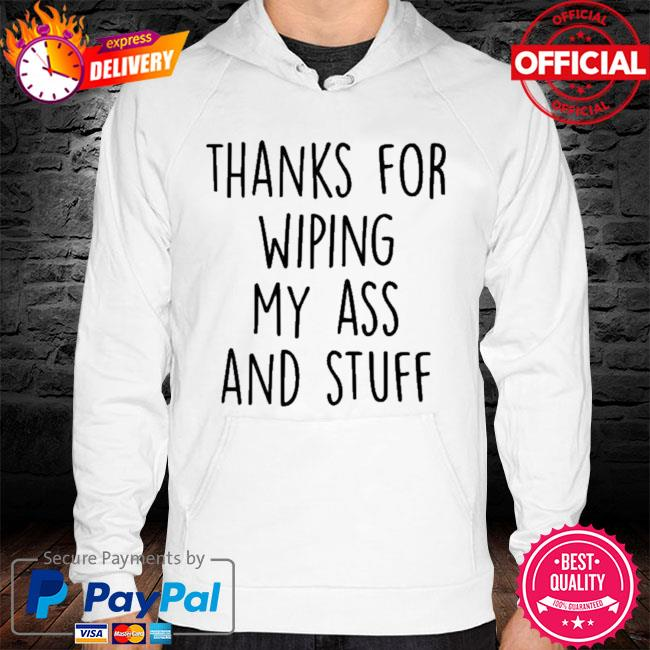 Thanks For Wiping My Ass And Stuff 2021 Shirt hoodie