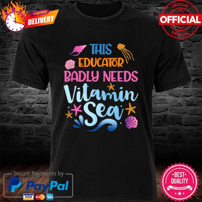 This Educator Badly Need Vitamin Sea 2021 shirt
