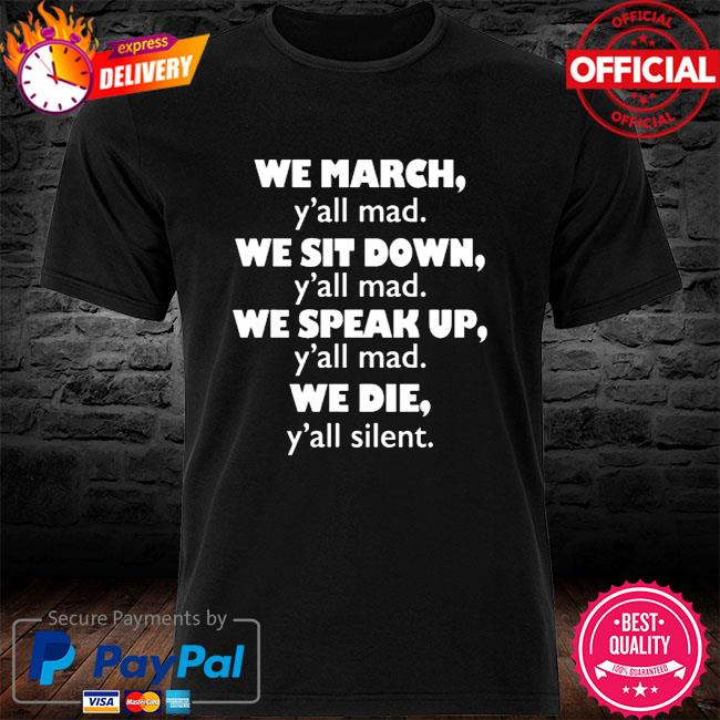 We March Sit Down Speak Up Die ~ We Die Shirt ~ Yall Mad Shirt ~ We March Shirt ~ We Sit Down Shirt ~ We Speak Up Shirt ~ Yall Silent Shirt