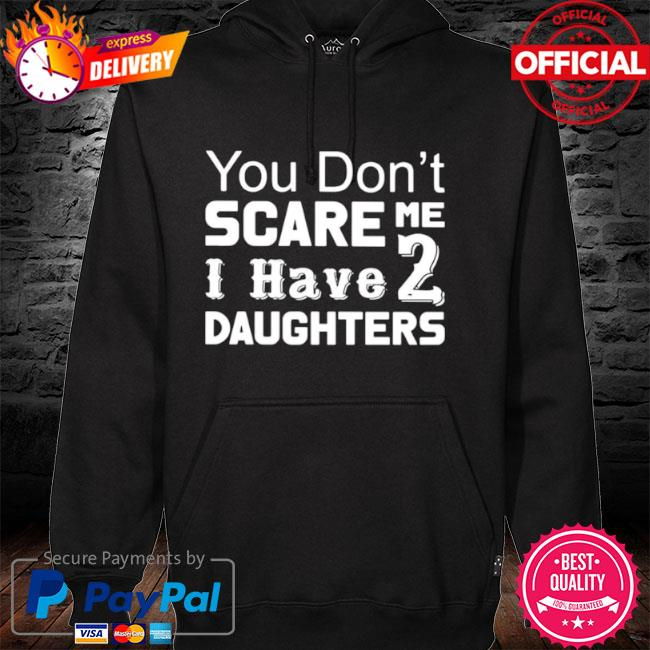 You Don't Scare Me I Have 2 Daughters 2021 hoodie