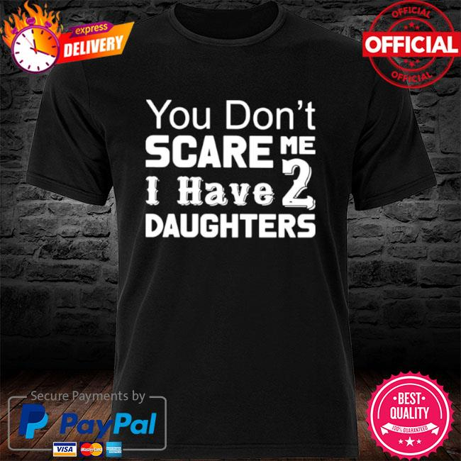 You Don't Scare Me I Have 2 Daughters 2021 shirt