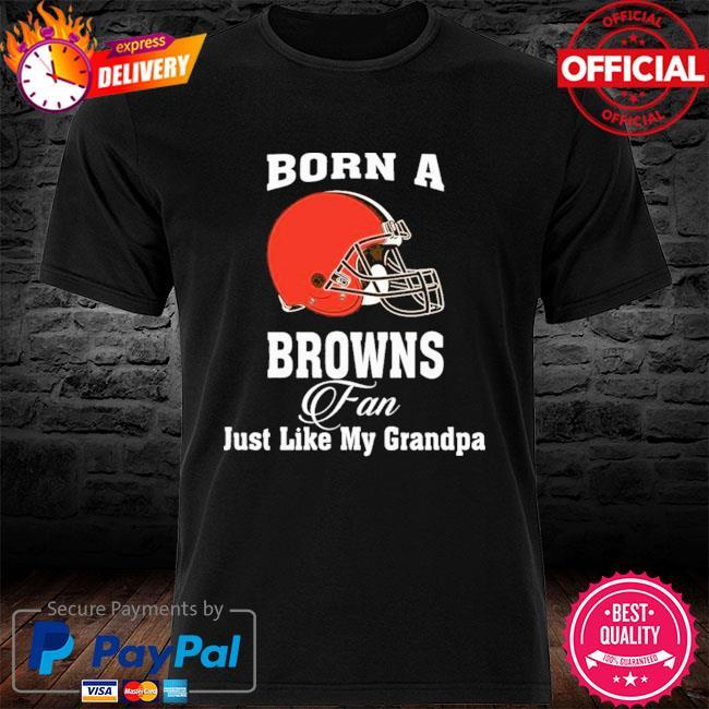 Cleveland Browns Born A Browns Fan Just Like My Grandpa shirt