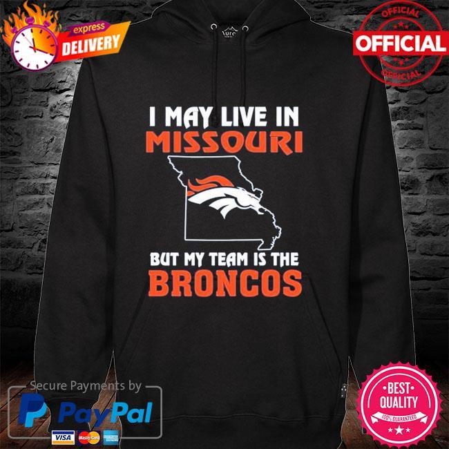Denver Broncos I May Live In Missouri But My Team Is The Denver Broncos hoodie