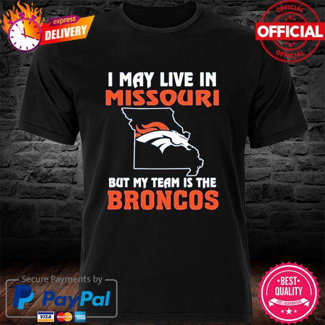 Denver Broncos I May Live In Missouri But My Team Is The Denver Broncos shirt