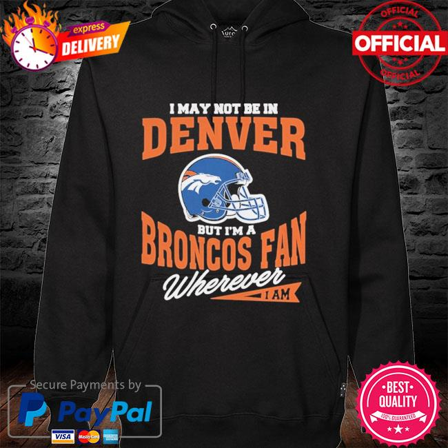 Denver Broncos I May Not Be In Denver But Im A Broncos Fan Wherever I Am hoodie