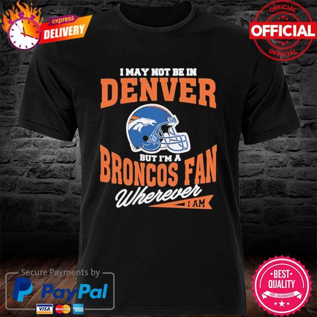 Denver Broncos I May Not Be In Denver But Im A Broncos Fan Wherever I Am shirt