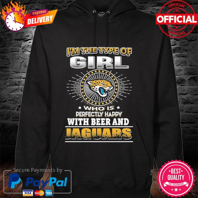 I'm the of girl who with is perfectly happy with beer and Jacksonville Jaguars hoodie
