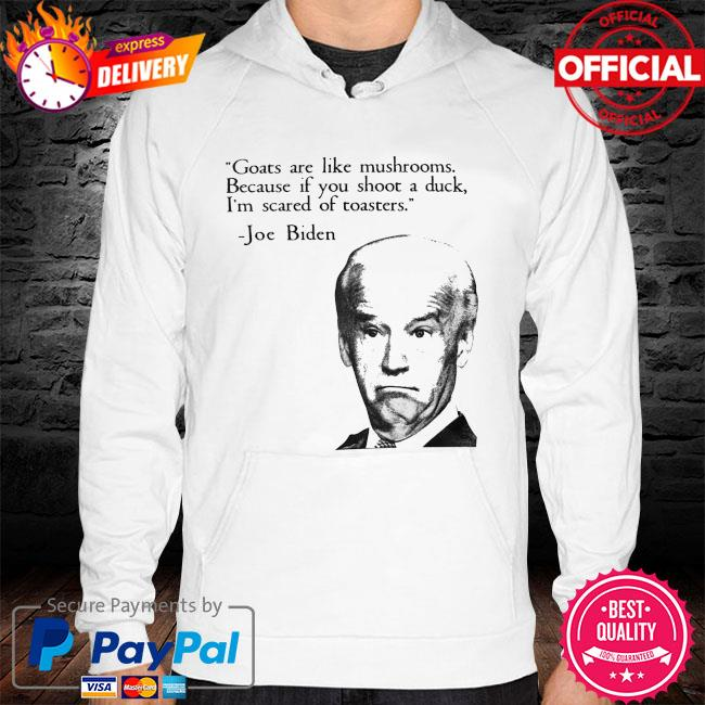 Joe biden goats are like mushrooms because if you shoot a duck I'm scared of toasters hoodie