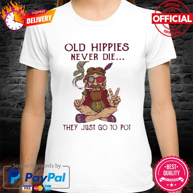 Old hippies never die they just go to pot shirt