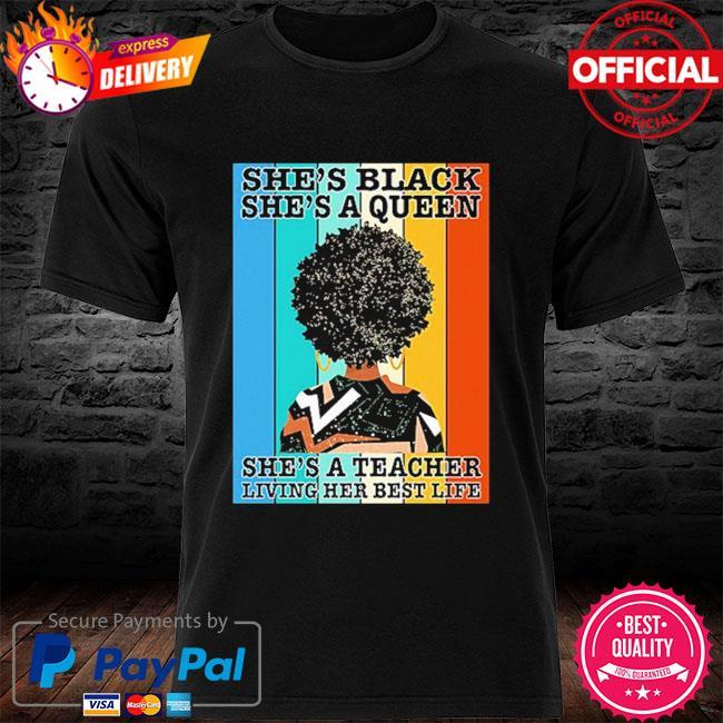 She's black she's queen she's a teacher living her best life vintage shirt