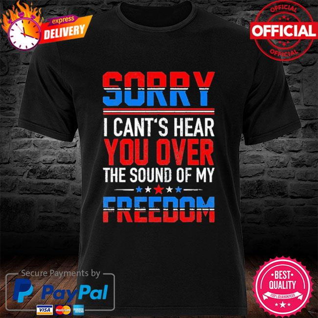 Sorry I can't hear you over the sound of my freedom july 4th shirt