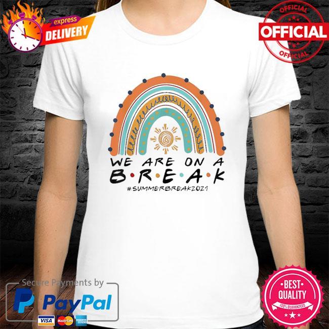 We are on a break summer break 2021 rainbow teacher shirt