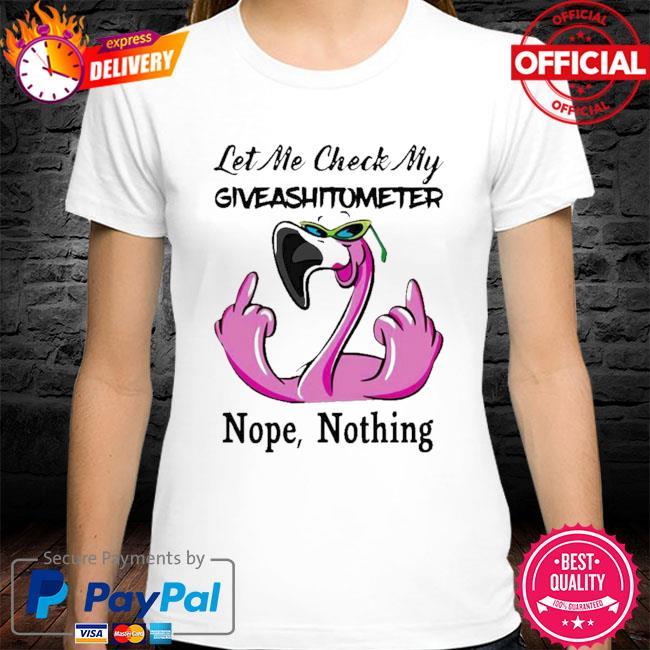 Flamigo Let me check my giveashirtometter Nope Nothing shirt