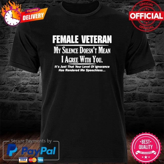 Funny Female Veteran My Silence Doesn't Mean I Agree With You Shirt