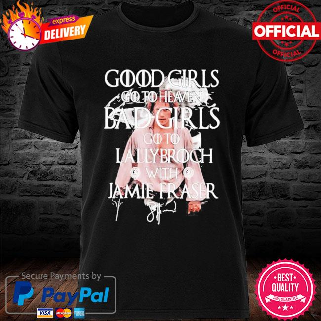 Good Girls Go To Heaven Bad Girls Go To The Lallybroch With Jamie Signature Shirt