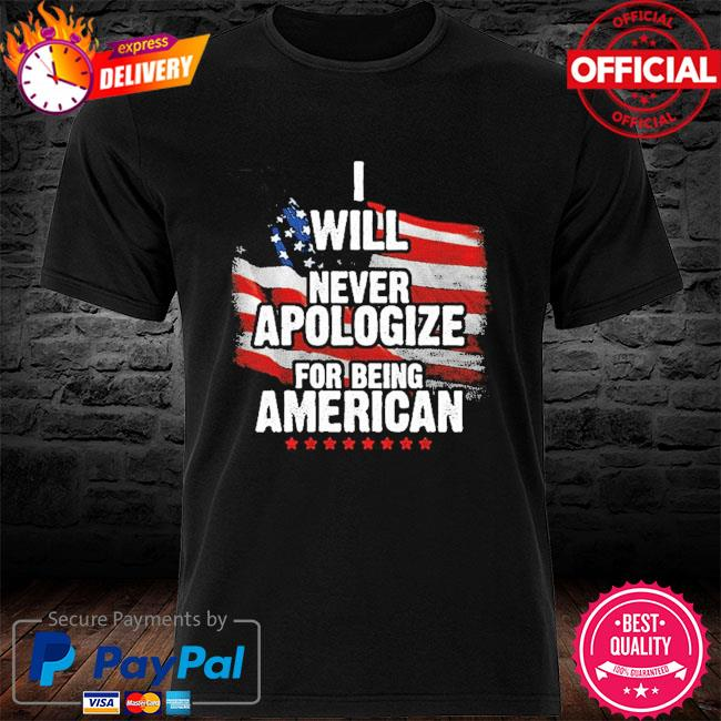 I will never apologize for being American flag shirt