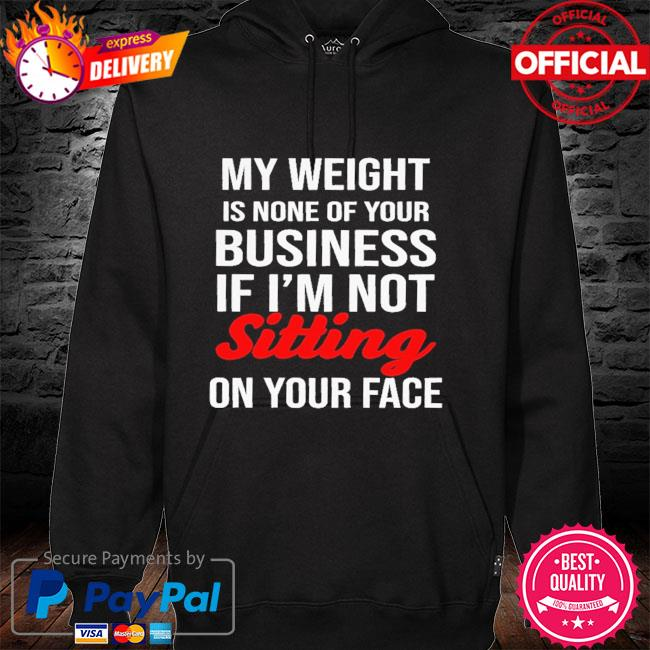 My weight is none of your business if I'm not sitting on your face hoodie