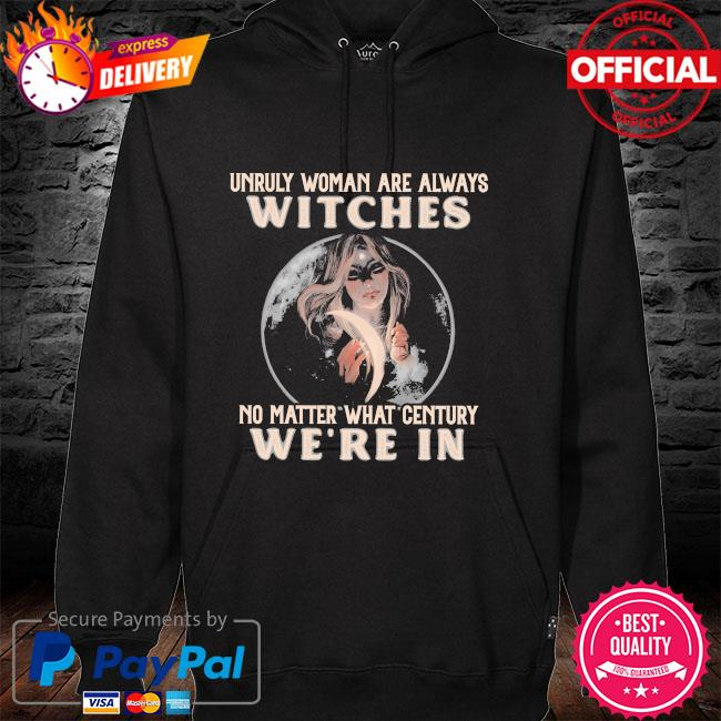 Unruly woman are always witches no matter what century were in hoodie